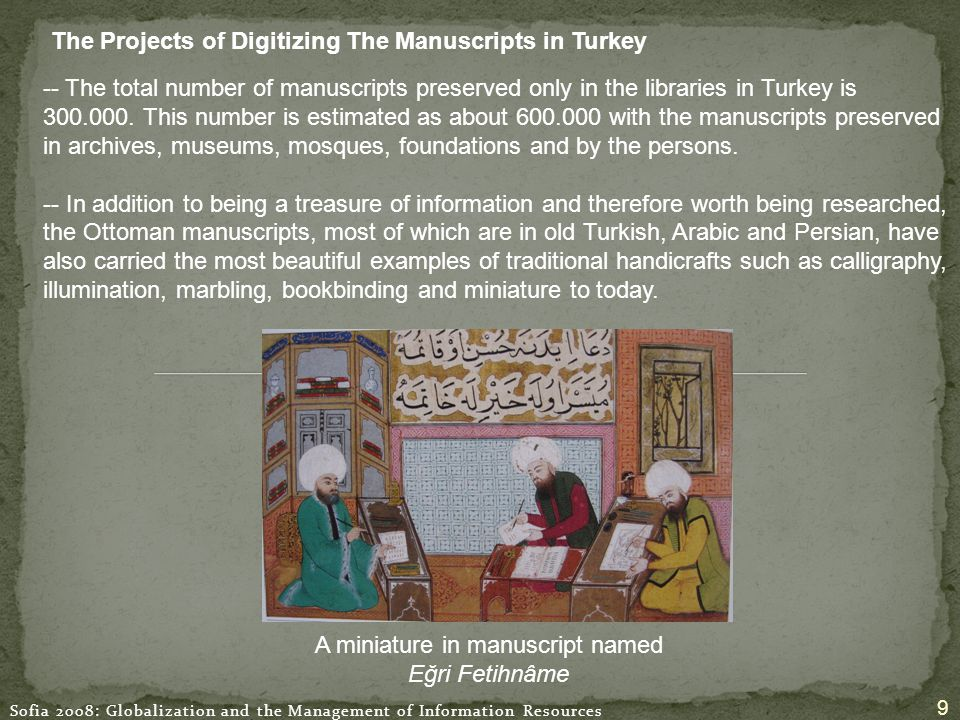 Sofia 2008: Globalization and the Management of Information Resources 9 The Projects of Digitizing The Manuscripts in Turkey A miniature in manuscript named Eğri Fetihnâme -- The total number of manuscripts preserved only in the libraries in Turkey is 300.000.