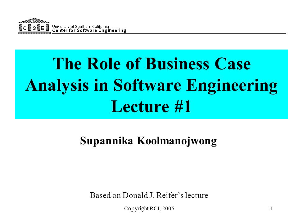Copyright RCI, 20051 The Role of Business Case Analysis in Software Engineering Lecture #1 Based on Donald J. Reifer's lecture Supannika Koolmanojwong