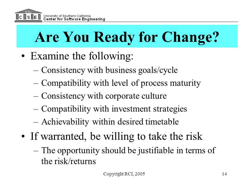 Copyright RCI, 200514 Are You Ready for Change? Examine the following: –Consistency with business goals/cycle –Compatibility with level of process mat