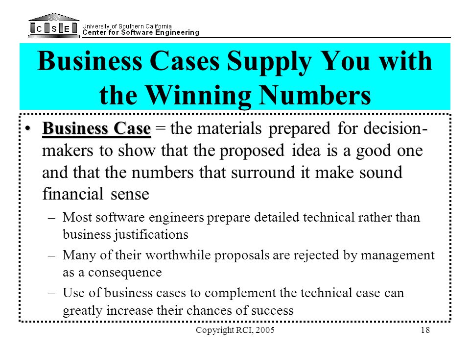 Copyright RCI, 200518 Business Cases Supply You with the Winning Numbers Business CaseBusiness Case = the materials prepared for decision- makers to s