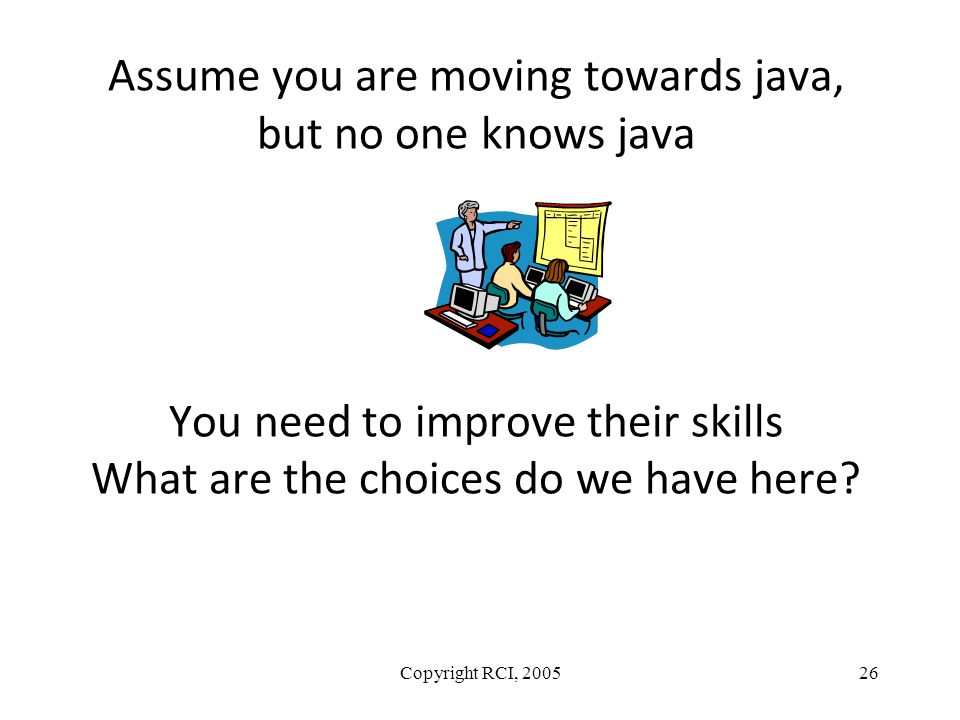 Assume you are moving towards java, but no one knows java You need to improve their skills What are the choices do we have here? Copyright RCI, 200526