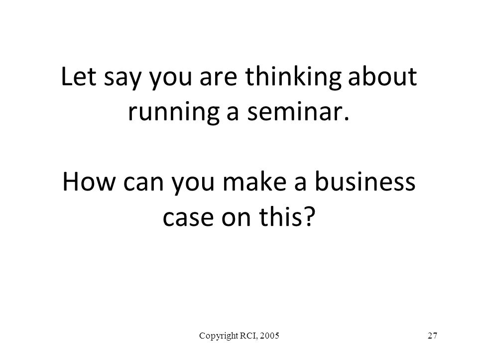 Let say you are thinking about running a seminar. How can you make a business case on this? Copyright RCI, 200527