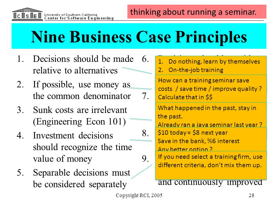 Copyright RCI, 200528 Nine Business Case Principles 1.Decisions should be made relative to alternatives 2.If possible, use money as the common denomin