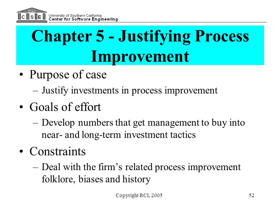 Copyright RCI, 200552 Chapter 5 - Justifying Process Improvement Purpose of case –Justify investments in process improvement Goals of effort –Develop