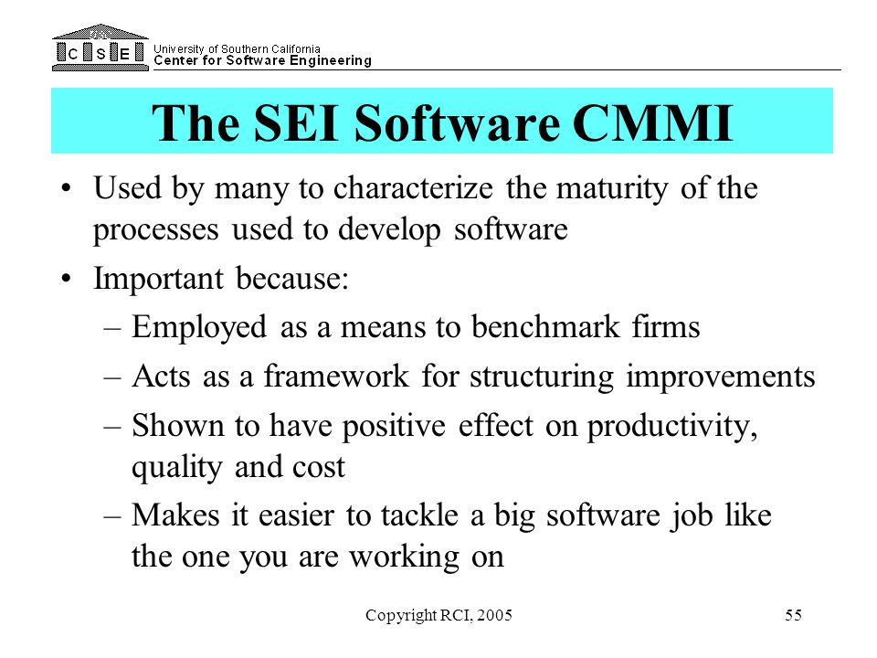 Copyright RCI, 200555 The SEI Software CMMI Used by many to characterize the maturity of the processes used to develop software Important because: –Em