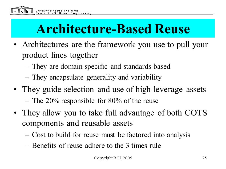 Copyright RCI, 200575 Architecture-Based Reuse Architectures are the framework you use to pull your product lines together –They are domain-specific a