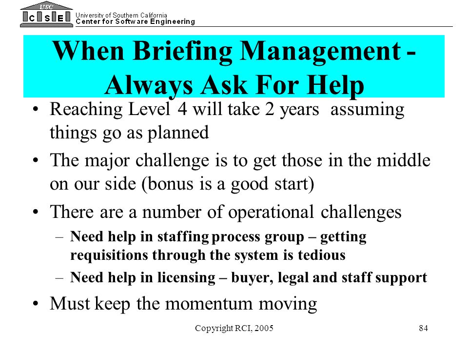 Copyright RCI, 200584 When Briefing Management - Always Ask For Help Reaching Level 4 will take 2 years assuming things go as planned The major challe
