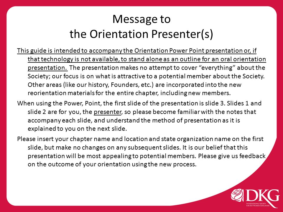 Message to the Orientation Presenter(s) This guide is intended to accompany the Orientation Power Point presentation or, if that technology is not available, to stand alone as an outline for an oral orientation presentation.