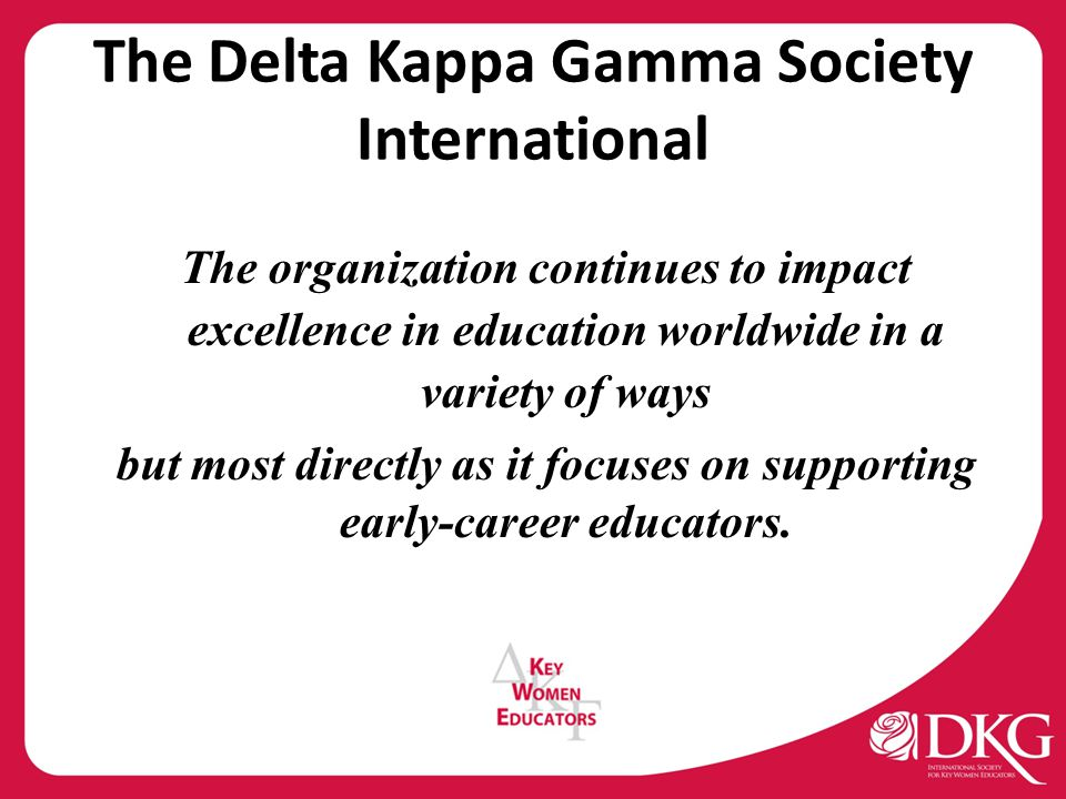 The Delta Kappa Gamma Society International The organization continues to impact excellence in education worldwide in a variety of ways but most directly as it focuses on supporting early-career educators.
