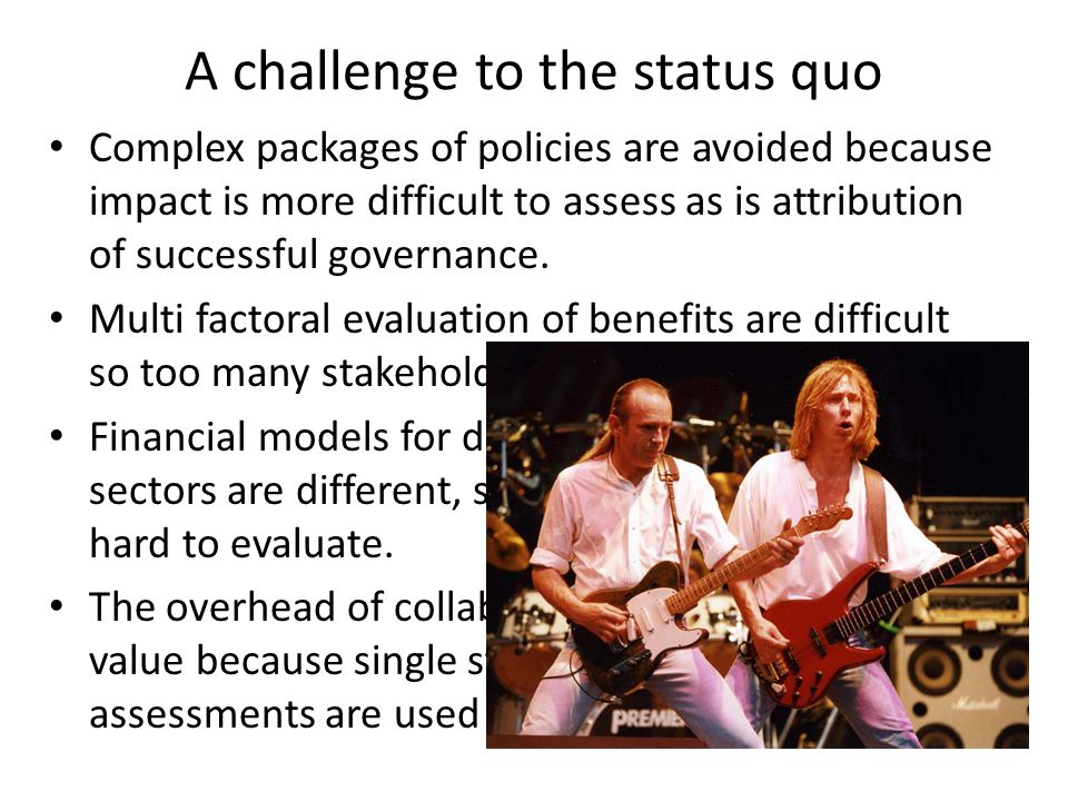 A challenge to the status quo Complex packages of policies are avoided because impact is more difficult to assess as is attribution of successful gove