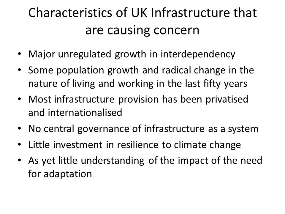 Characteristics of UK Infrastructure that are causing concern Major unregulated growth in interdependency Some population growth and radical change in the nature of living and working in the last fifty years Most infrastructure provision has been privatised and internationalised No central governance of infrastructure as a system Little investment in resilience to climate change As yet little understanding of the impact of the need for adaptation