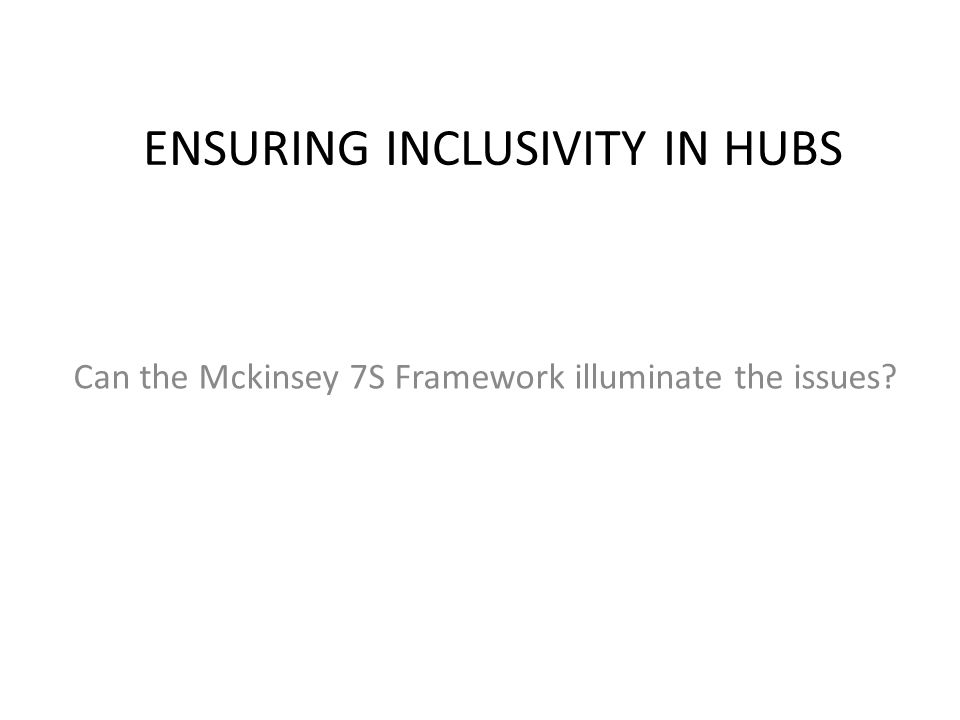 ENSURING INCLUSIVITY IN HUBS Can the Mckinsey 7S Framework illuminate the issues?