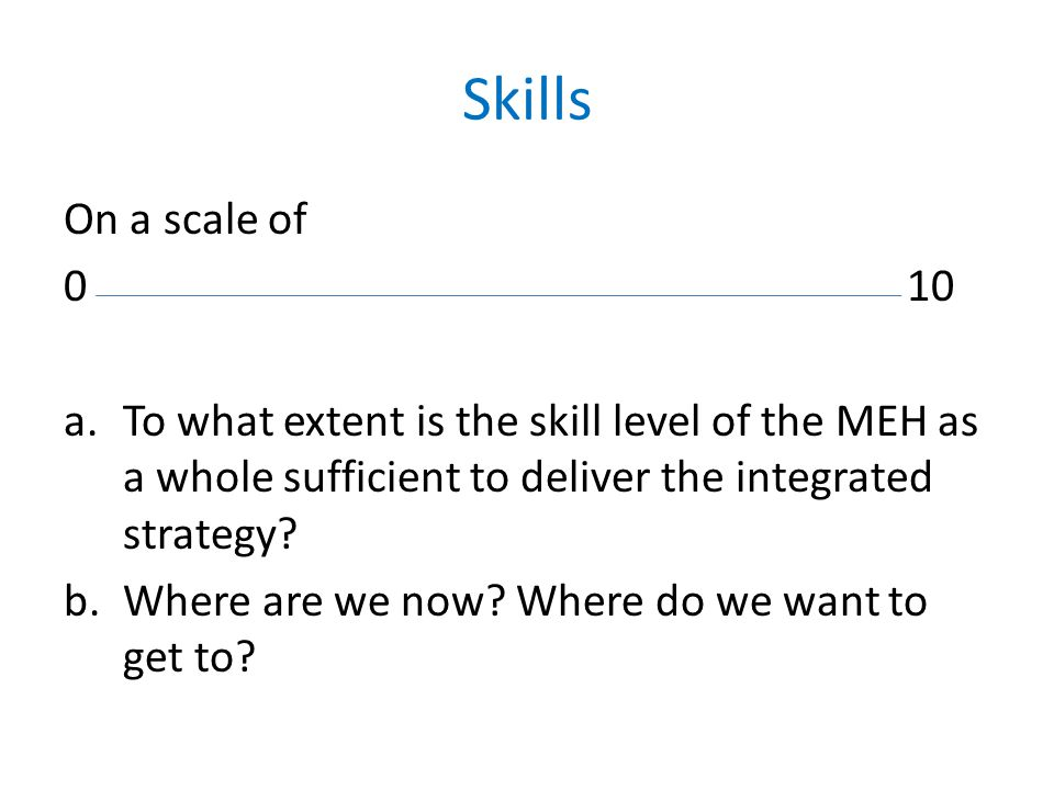 Skills On a scale of 010 a.To what extent is the skill level of the MEH as a whole sufficient to deliver the integrated strategy? b.Where are we now?