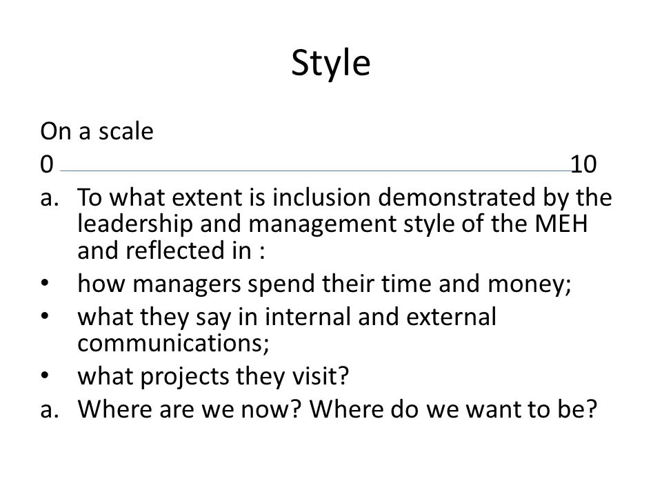 Style On a scale 010 a.To what extent is inclusion demonstrated by the leadership and management style of the MEH and reflected in : how managers spend their time and money; what they say in internal and external communications; what projects they visit.