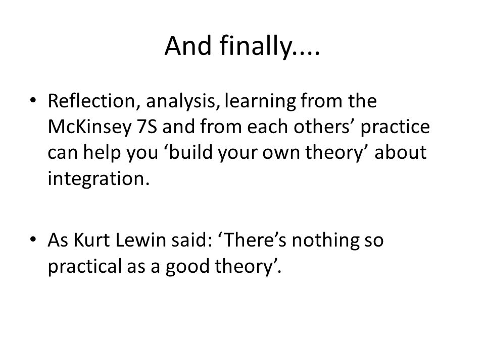 And finally.... Reflection, analysis, learning from the McKinsey 7S and from each others' practice can help you 'build your own theory' about integrat