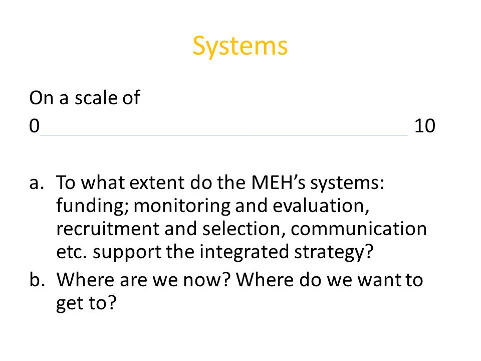Systems On a scale of 010 a.To what extent do the MEH's systems: funding; monitoring and evaluation, recruitment and selection, communication etc. sup