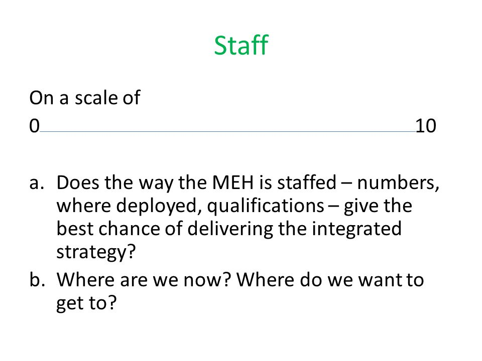 Staff On a scale of 010 a.Does the way the MEH is staffed – numbers, where deployed, qualifications – give the best chance of delivering the integrated strategy.