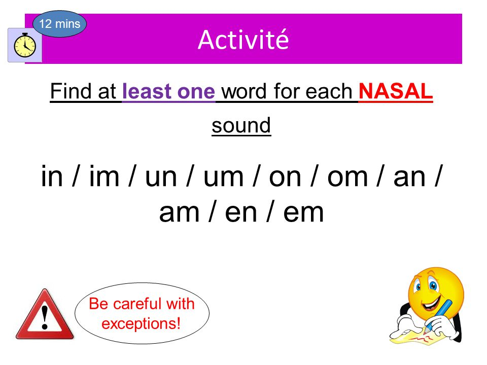 Activité Find at least one word for each NASAL sound in / im / un / um / on / om / an / am / en / em 12 mins Be careful with exceptions!