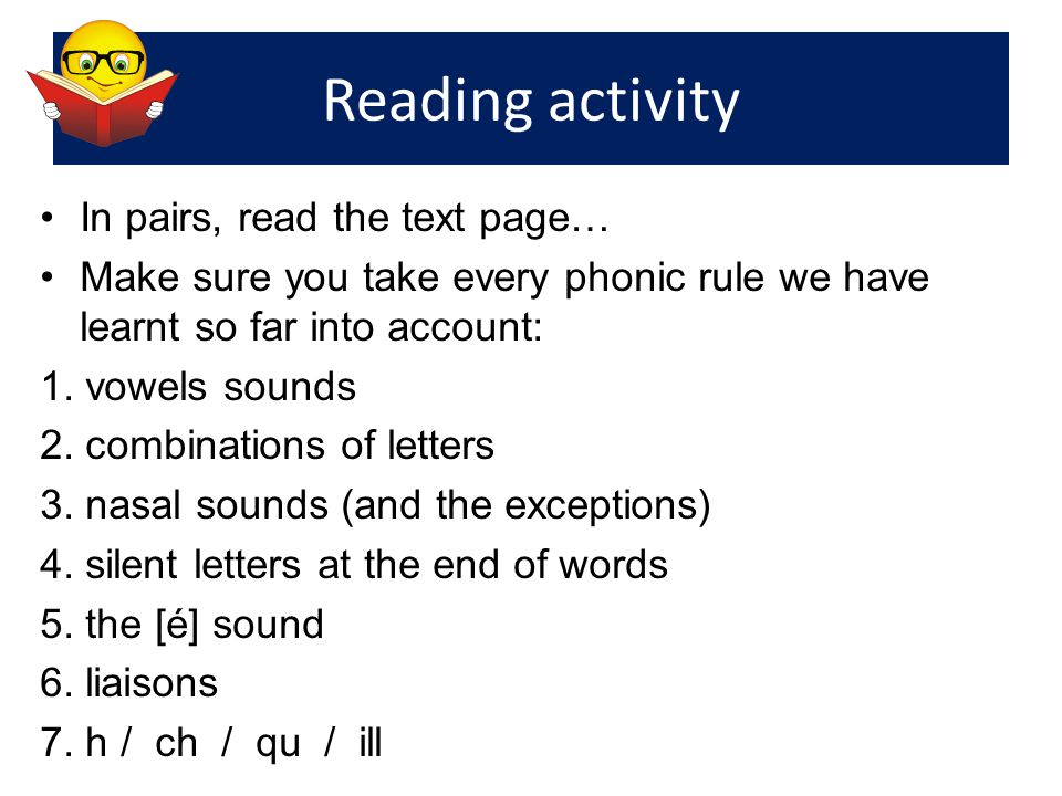 Reading activity In pairs, read the text page… Make sure you take every phonic rule we have learnt so far into account: 1. vowels sounds 2. combinatio