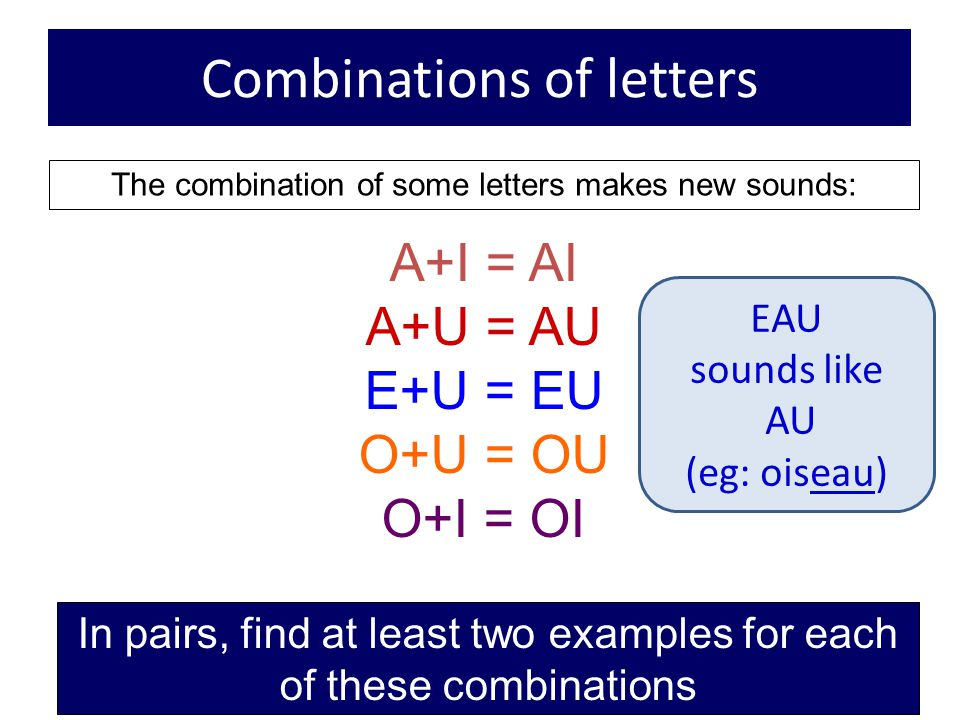 Combinations of letters The combination of some letters makes new sounds: A+I = AI A+U = AU E+U = EU O+U = OU O+I = OI In pairs, find at least two exa