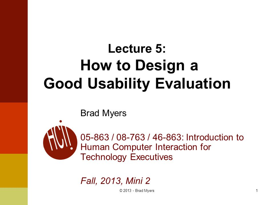 1 Lecture 5: How to Design a Good Usability Evaluation Brad Myers 05-863 / 08-763 / 46-863: Introduction to Human Computer Interaction for Technology Executives Fall, 2013, Mini 2 © 2013 - Brad Myers