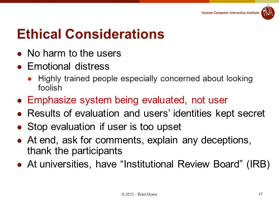 17 Ethical Considerations No harm to the users Emotional distress Highly trained people especially concerned about looking foolish Emphasize system being evaluated, not user Results of evaluation and users' identities kept secret Stop evaluation if user is too upset At end, ask for comments, explain any deceptions, thank the participants At universities, have Institutional Review Board (IRB) © 2013 - Brad Myers