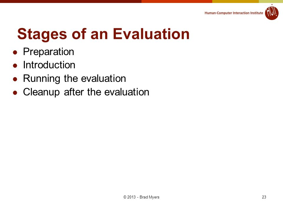 23 Stages of an Evaluation Preparation Introduction Running the evaluation Cleanup after the evaluation © 2013 - Brad Myers
