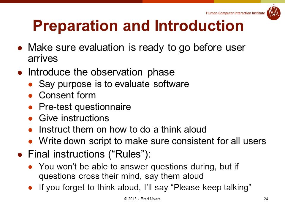 24 Preparation and Introduction Make sure evaluation is ready to go before user arrives Introduce the observation phase Say purpose is to evaluate software Consent form Pre-test questionnaire Give instructions Instruct them on how to do a think aloud Write down script to make sure consistent for all users Final instructions ( Rules ): You won't be able to answer questions during, but if questions cross their mind, say them aloud If you forget to think aloud, I'll say Please keep talking © 2013 - Brad Myers
