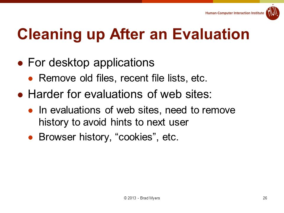 26 Cleaning up After an Evaluation For desktop applications Remove old files, recent file lists, etc.