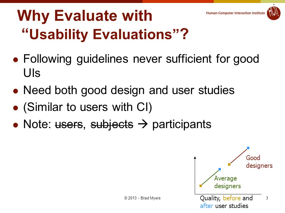 4 Don'ts of Usability Evaluations Don't evaluate whether it works (quality assurance) Don't have experimenters evaluate it – get users Don't (just) ask user questions.