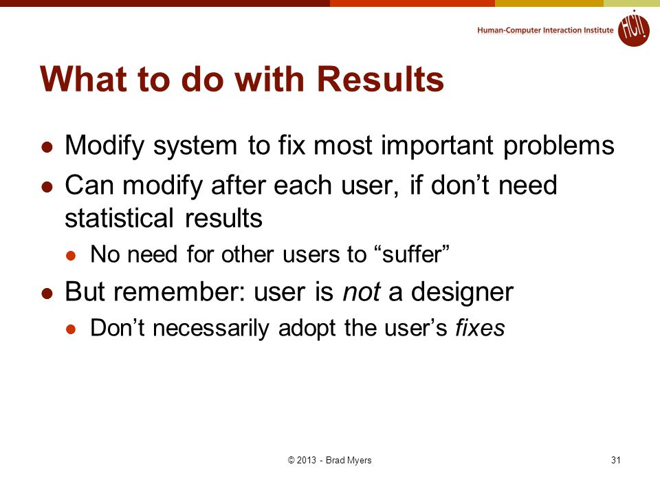 31 What to do with Results Modify system to fix most important problems Can modify after each user, if don't need statistical results No need for other users to suffer But remember: user is not a designer Don't necessarily adopt the user's fixes © 2013 - Brad Myers