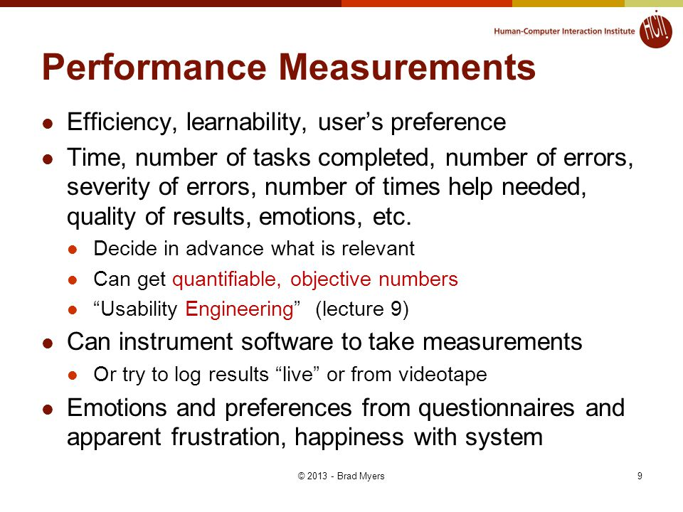 9 Performance Measurements Efficiency, learnability, user's preference Time, number of tasks completed, number of errors, severity of errors, number of times help needed, quality of results, emotions, etc.