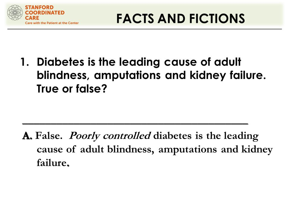 FACTS AND FICTIONS 1.Diabetes is the leading cause of adult blindness, amputations and kidney failure.