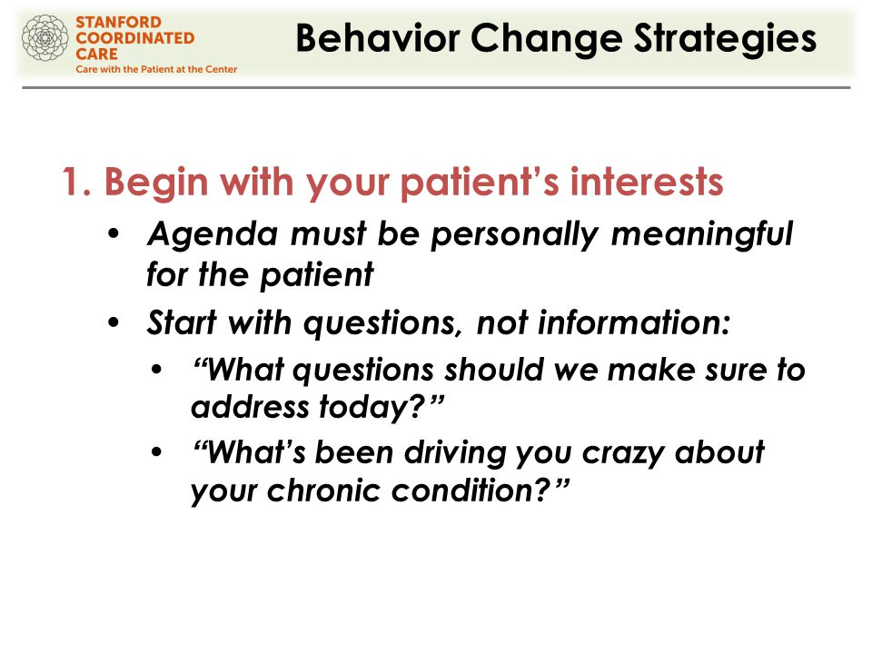 Behavior Change Strategies 1.Begin with your patient's interests Agenda must be personally meaningful for the patient Start with questions, not information: What questions should we make sure to address today What's been driving you crazy about your chronic condition