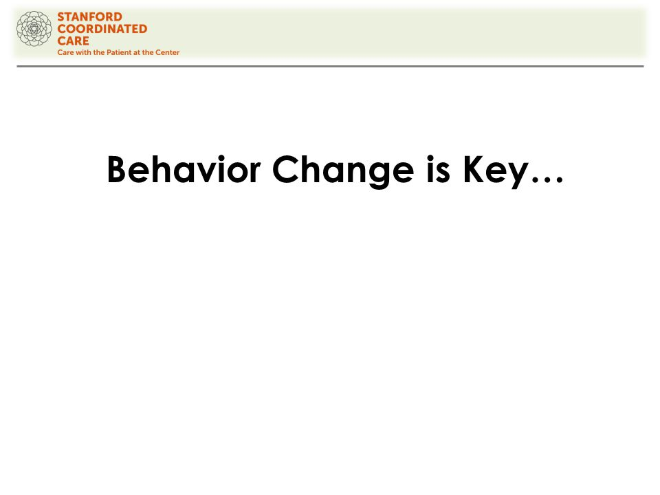 Behavior Change Strategies 1.Begin with your patient's interests Agenda must be personally meaningful for the patient Start with questions, not information: What questions should we make sure to address today? What's been driving you crazy about your chronic condition?