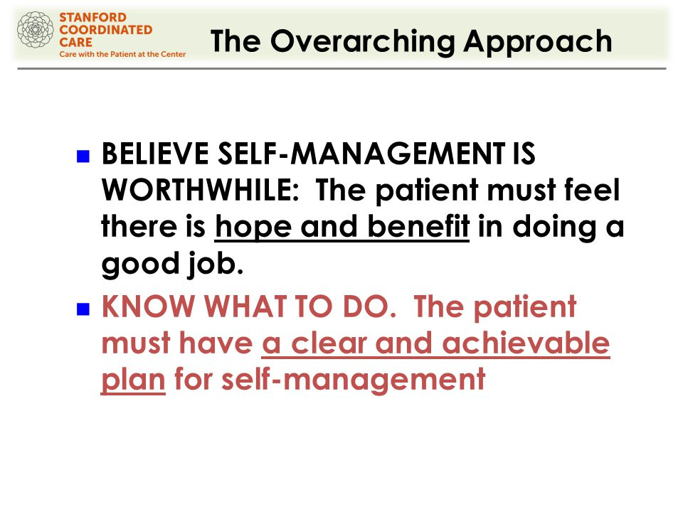 The Overarching Approach BELIEVE SELF-MANAGEMENT IS WORTHWHILE: The patient must feel there is hope and benefit in doing a good job.