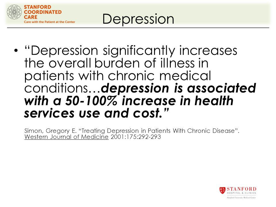 Depression Depression significantly increases the overall burden of illness in patients with chronic medical conditions… depression is associated with a 50-100% increase in health services use and cost. Simon, Gregory E.