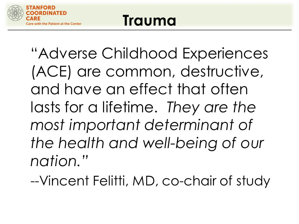 Trauma Adverse Childhood Experiences (ACE) are common, destructive, and have an effect that often lasts for a lifetime.