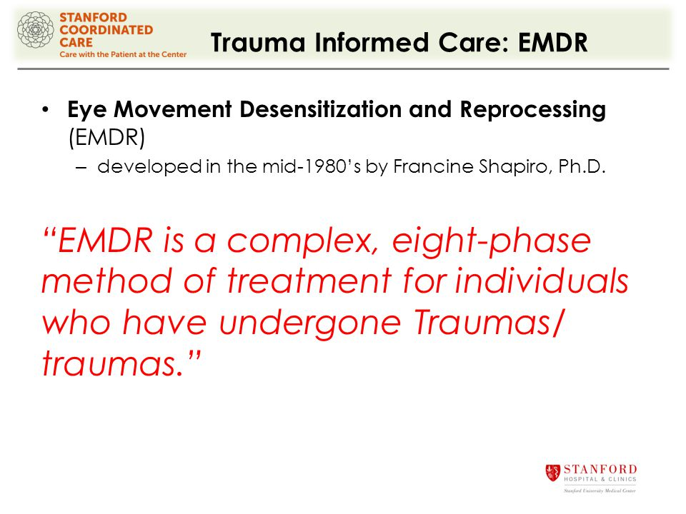 Trauma Informed Care: EMDR Eye Movement Desensitization and Reprocessing (EMDR) – developed in the mid-1980's by Francine Shapiro, Ph.D.