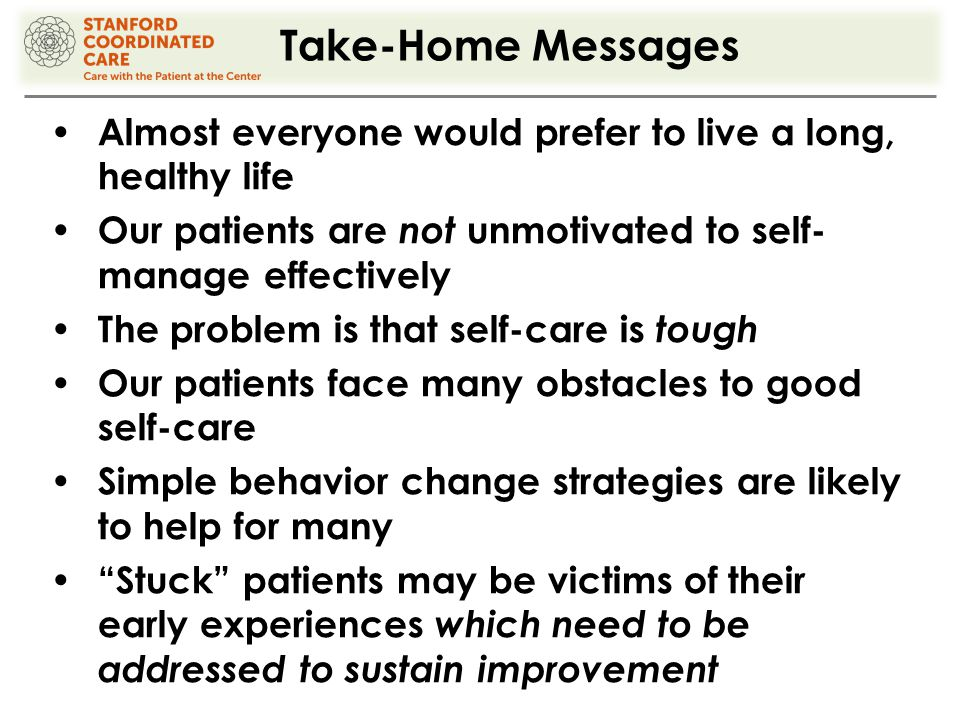 Take-Home Messages Almost everyone would prefer to live a long, healthy life Our patients are not unmotivated to self- manage effectively The problem is that self-care is tough Our patients face many obstacles to good self-care Simple behavior change strategies are likely to help for many Stuck patients may be victims of their early experiences which need to be addressed to sustain improvement