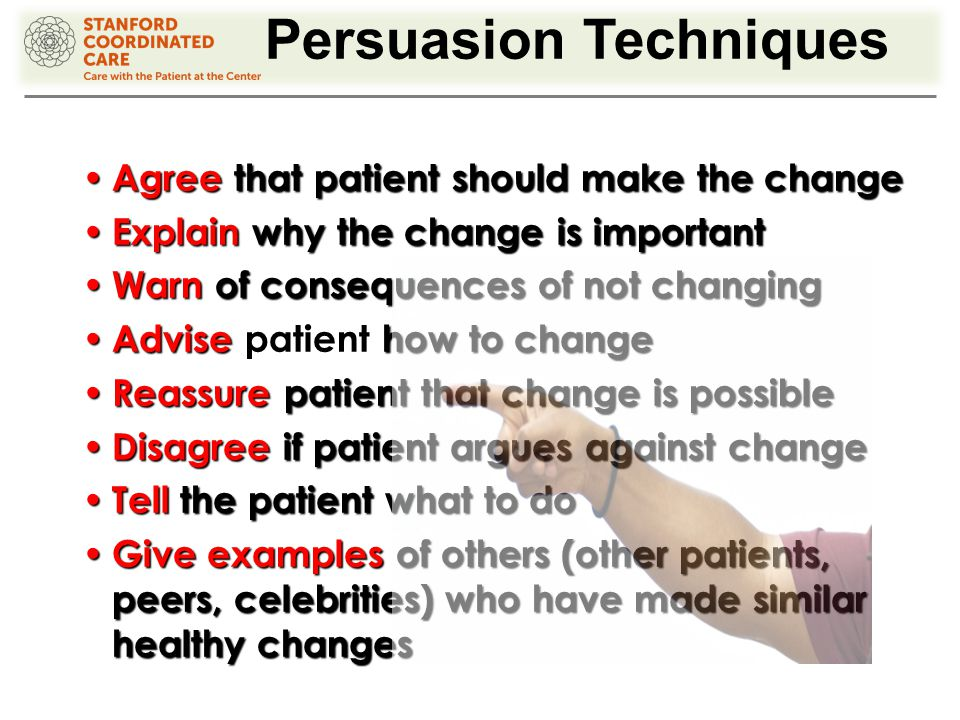 Persuasion Techniques Agree that patient should make the change Agree that patient should make the change Explain why the change is important Explain why the change is important Warn of consequences of not changing Warn of consequences of not changing Advise how to change Advise patient how to change Reassure patient that change is possible Reassure patient that change is possible Disagree if patient argues against change Disagree if patient argues against change Tell the patient what to do Tell the patient what to do Give examples of others (other patients, peers, celebrities) who have made similar healthy changes Give examples of others (other patients, peers, celebrities) who have made similar healthy changes