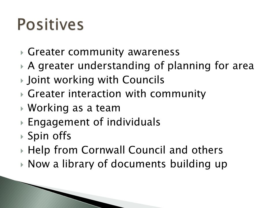  Greater community awareness  A greater understanding of planning for area  Joint working with Councils  Greater interaction with community  Working as a team  Engagement of individuals  Spin offs  Help from Cornwall Council and others  Now a library of documents building up