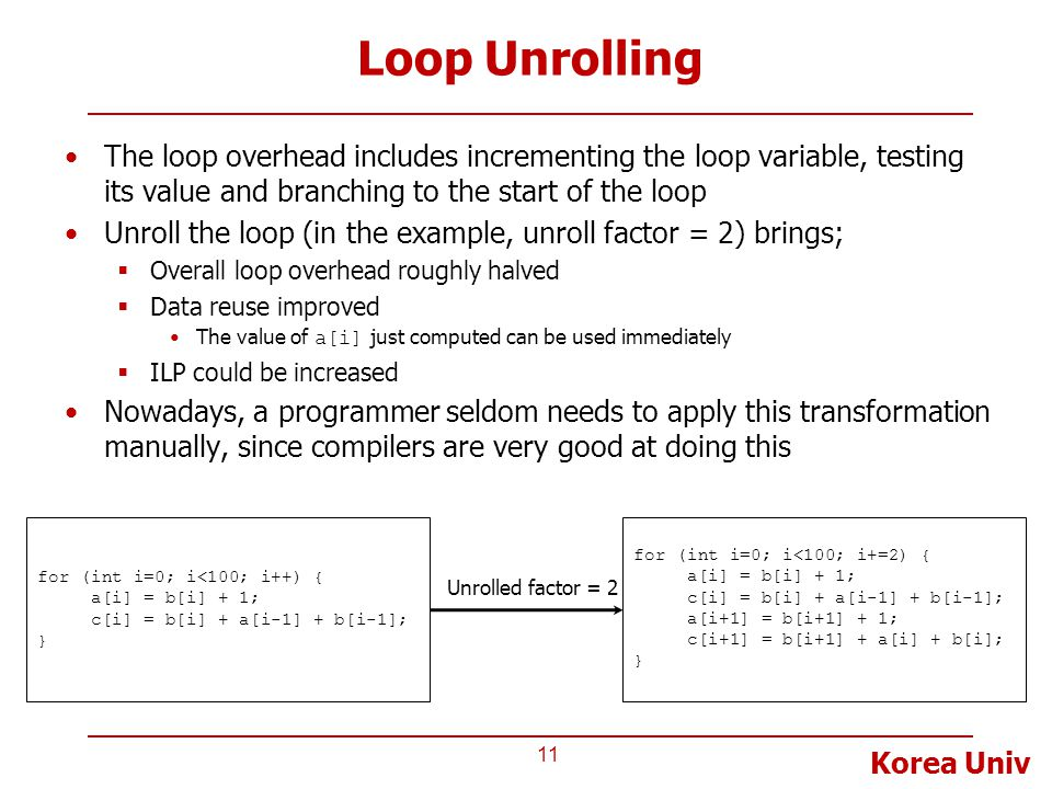 Korea Univ Loop Unrolling 11 for (int i=0; i<100; i++) { a[i] = b[i] + 1; c[i] = b[i] + a[i-1] + b[i-1]; } The loop overhead includes incrementing the loop variable, testing its value and branching to the start of the loop Unroll the loop (in the example, unroll factor = 2) brings;  Overall loop overhead roughly halved  Data reuse improved The value of a[i] just computed can be used immediately  ILP could be increased Nowadays, a programmer seldom needs to apply this transformation manually, since compilers are very good at doing this for (int i=0; i<100; i+=2) { a[i] = b[i] + 1; c[i] = b[i] + a[i-1] + b[i-1]; a[i+1] = b[i+1] + 1; c[i+1] = b[i+1] + a[i] + b[i]; } Unrolled factor = 2
