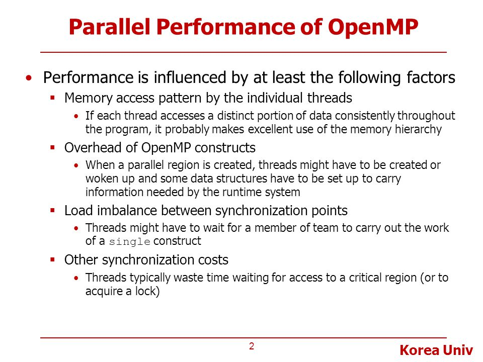 Korea Univ Parallel Performance of OpenMP Performance is influenced by at least the following factors  Memory access pattern by the individual threads If each thread accesses a distinct portion of data consistently throughout the program, it probably makes excellent use of the memory hierarchy  Overhead of OpenMP constructs When a parallel region is created, threads might have to be created or woken up and some data structures have to be set up to carry information needed by the runtime system  Load imbalance between synchronization points Threads might have to wait for a member of team to carry out the work of a single construct  Other synchronization costs Threads typically waste time waiting for access to a critical region (or to acquire a lock) 2