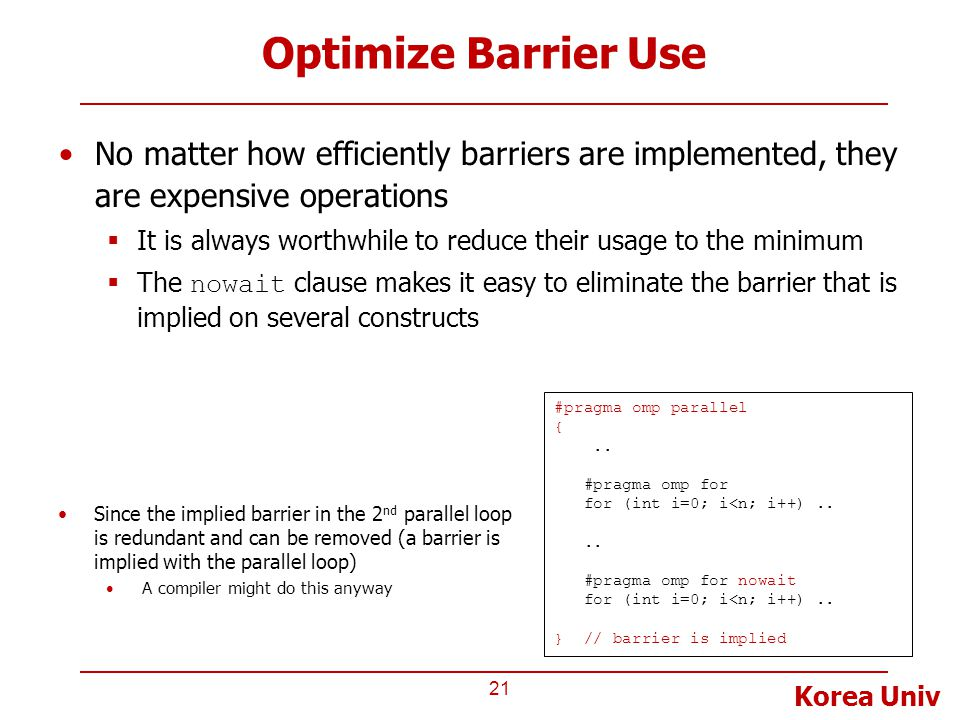 Korea Univ Optimize Barrier Use No matter how efficiently barriers are implemented, they are expensive operations  It is always worthwhile to reduce their usage to the minimum  The nowait clause makes it easy to eliminate the barrier that is implied on several constructs 21 #pragma omp parallel {..