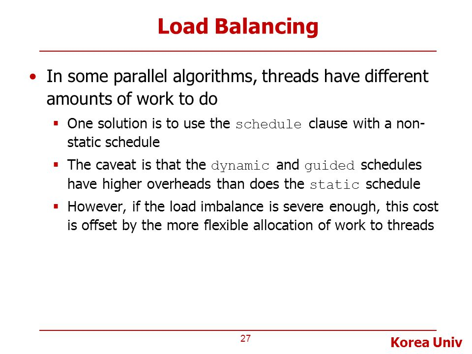 Korea Univ Load Balancing In some parallel algorithms, threads have different amounts of work to do  One solution is to use the schedule clause with a non- static schedule  The caveat is that the dynamic and guided schedules have higher overheads than does the static schedule  However, if the load imbalance is severe enough, this cost is offset by the more flexible allocation of work to threads 27