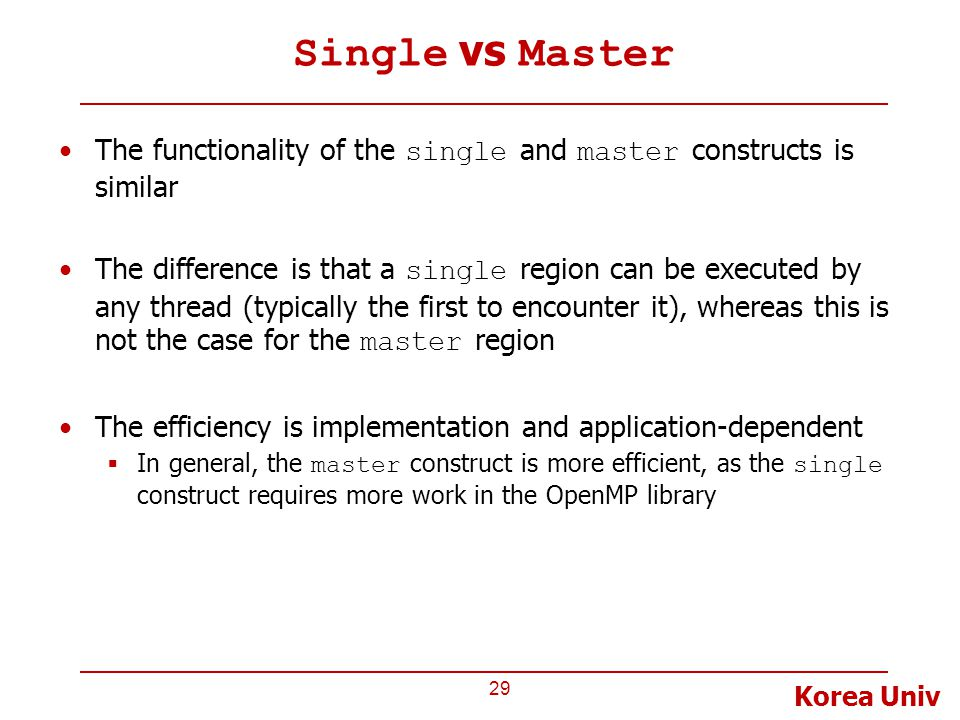 Korea Univ Single vs Master The functionality of the single and master constructs is similar The difference is that a single region can be executed by any thread (typically the first to encounter it), whereas this is not the case for the master region The efficiency is implementation and application-dependent  In general, the master construct is more efficient, as the single construct requires more work in the OpenMP library 29