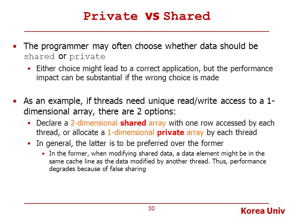 Korea Univ Private vs Shared The programmer may often choose whether data should be shared or private  Either choice might lead to a correct application, but the performance impact can be substantial if the wrong choice is made As an example, if threads need unique read/write access to a 1- dimensional array, there are 2 options:  Declare a 2-dimensional shared array with one row accessed by each thread, or allocate a 1-dimensional private array by each thread  In general, the latter is to be preferred over the former In the former, when modifying shared data, a data element might be in the same cache line as the data modified by another thread.