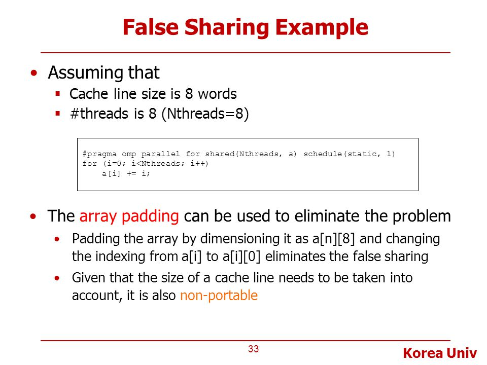 Korea Univ False Sharing Example Assuming that  Cache line size is 8 words  #threads is 8 (Nthreads=8) 33 #pragma omp parallel for shared(Nthreads, a) schedule(static, 1) for (i=0; i<Nthreads; i++) a[i] += i; The array padding can be used to eliminate the problem Padding the array by dimensioning it as a[n][8] and changing the indexing from a[i] to a[i][0] eliminates the false sharing Given that the size of a cache line needs to be taken into account, it is also non-portable
