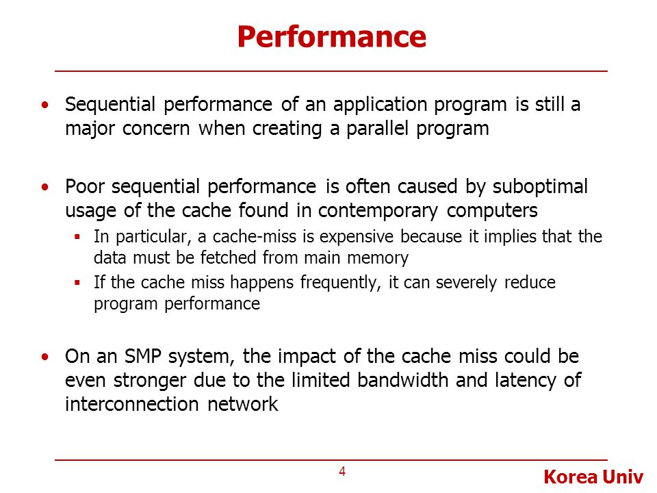 Korea Univ Performance Sequential performance of an application program is still a major concern when creating a parallel program Poor sequential performance is often caused by suboptimal usage of the cache found in contemporary computers  In particular, a cache-miss is expensive because it implies that the data must be fetched from main memory  If the cache miss happens frequently, it can severely reduce program performance On an SMP system, the impact of the cache miss could be even stronger due to the limited bandwidth and latency of interconnection network 4